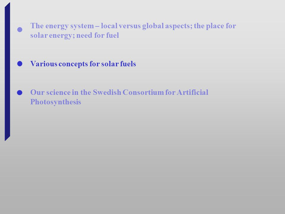 The energy system – local versus global aspects; the place for solar energy; need for fuel Various concepts for solar fuels Our science in the Swedish Consortium for Artificial Photosynthesis