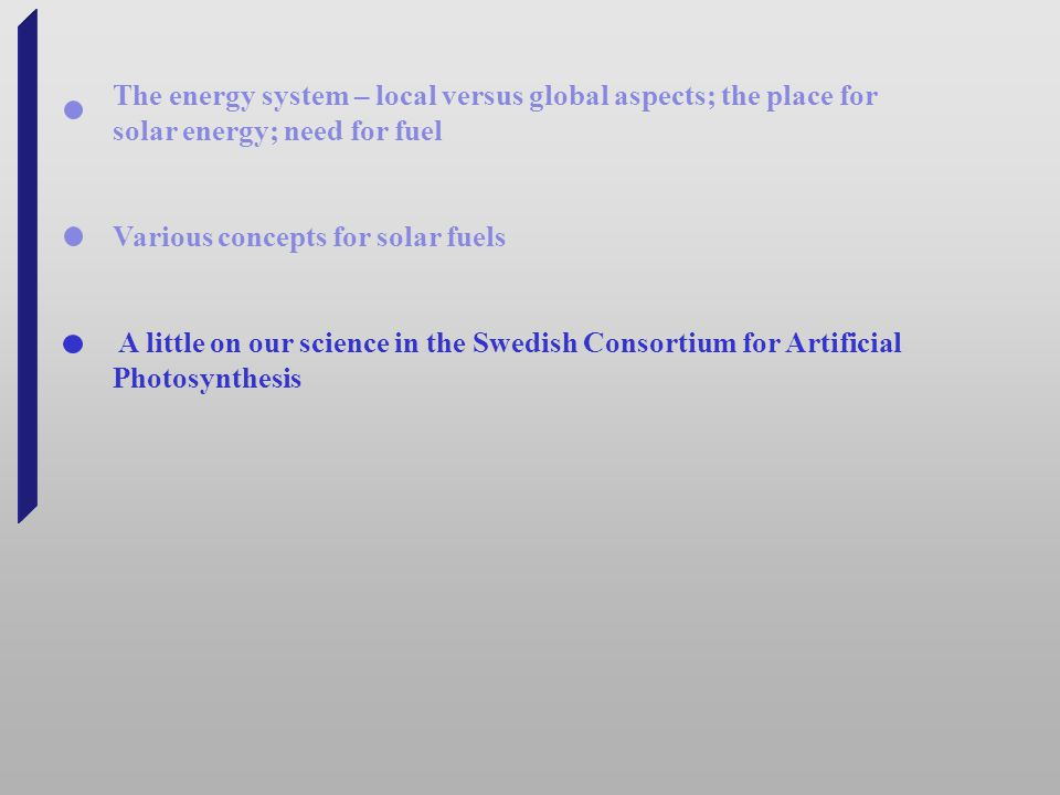 The energy system – local versus global aspects; the place for solar energy; need for fuel Various concepts for solar fuels A little on our science in the Swedish Consortium for Artificial Photosynthesis