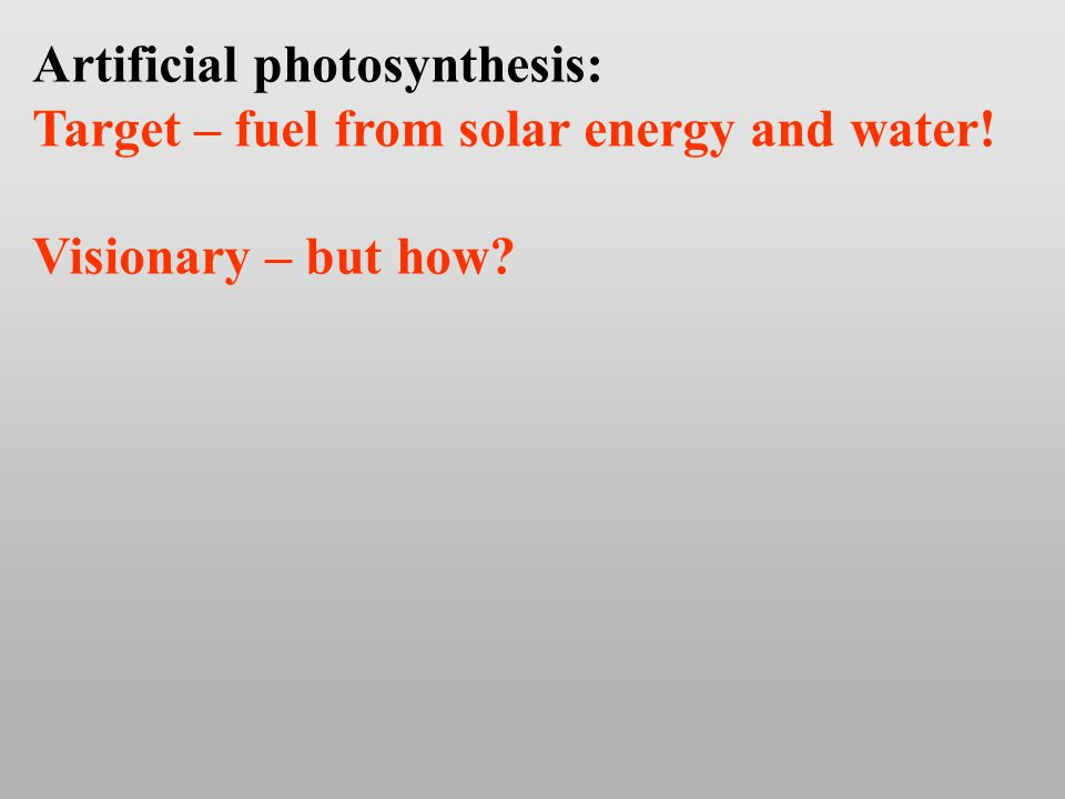 Artificial photosynthesis: Target – fuel from solar energy and water! Visionary – but how