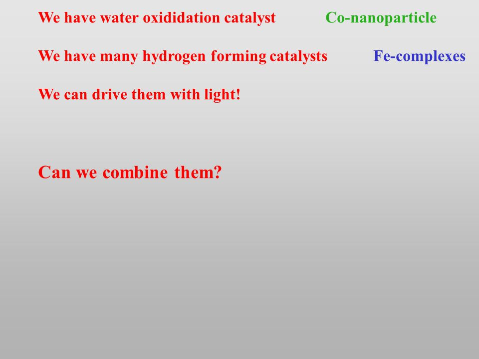 We have water oxididation catalystCo-nanoparticle We have many hydrogen forming catalystsFe-complexes We can drive them with light.