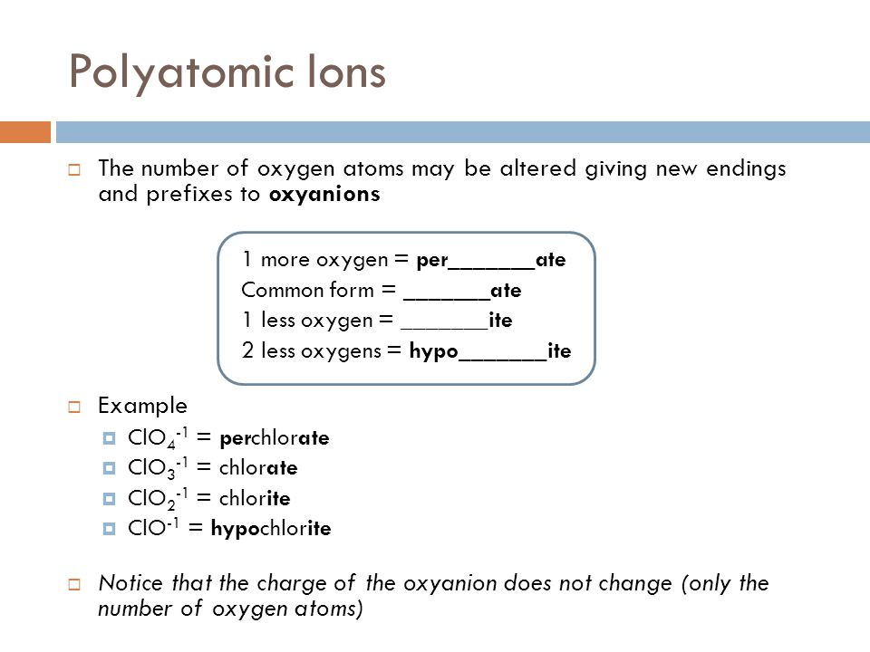 Polyatomic Ions  The number of oxygen atoms may be altered giving new endings and prefixes to oxyanions 1 more oxygen = per_______ate Common form = _