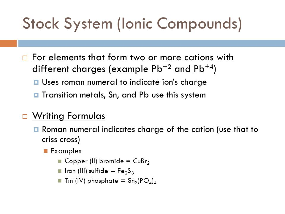 Stock System (Ionic Compounds)  For elements that form two or more cations with different charges (example Pb +2 and Pb +4 )  Uses roman numeral to