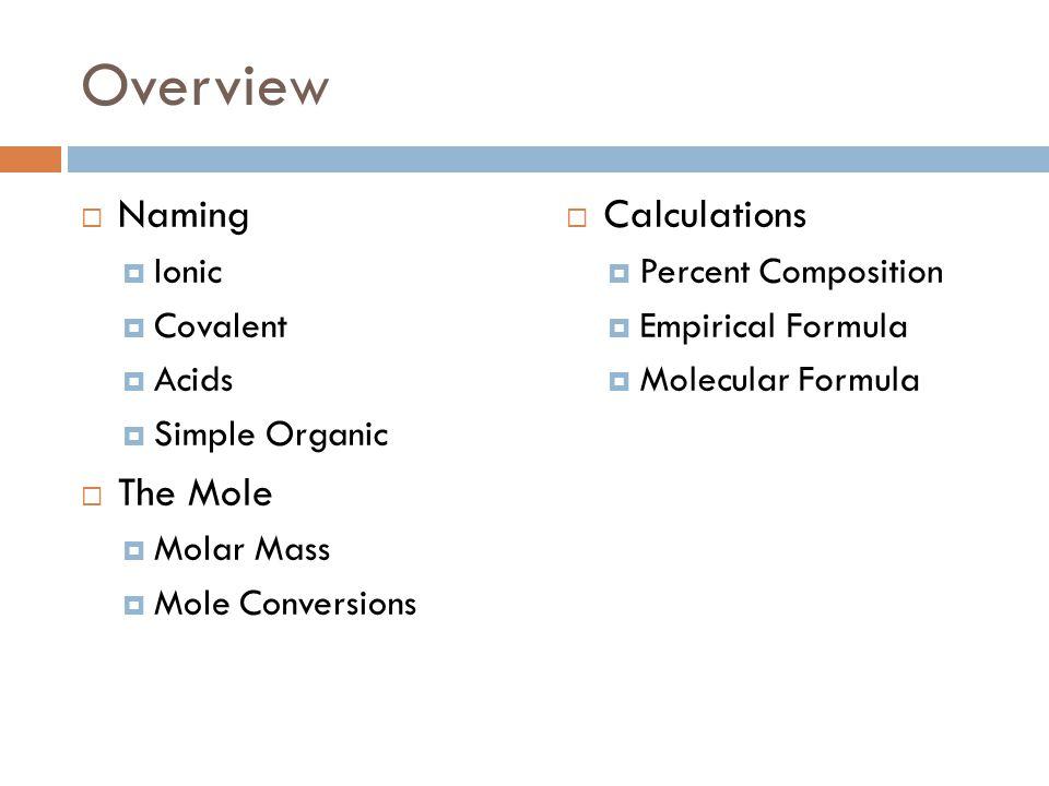Overview  Naming  Ionic  Covalent  Acids  Simple Organic  The Mole  Molar Mass  Mole Conversions  Calculations  Percent Composition  Empiri