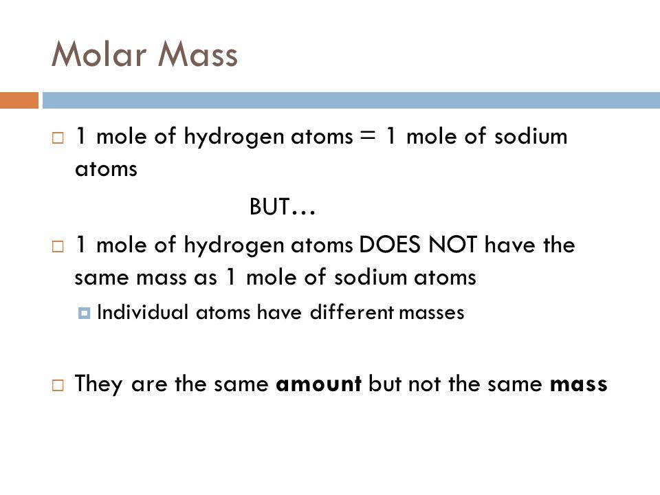 Molar Mass  1 mole of hydrogen atoms = 1 mole of sodium atoms BUT…  1 mole of hydrogen atoms DOES NOT have the same mass as 1 mole of sodium atoms 