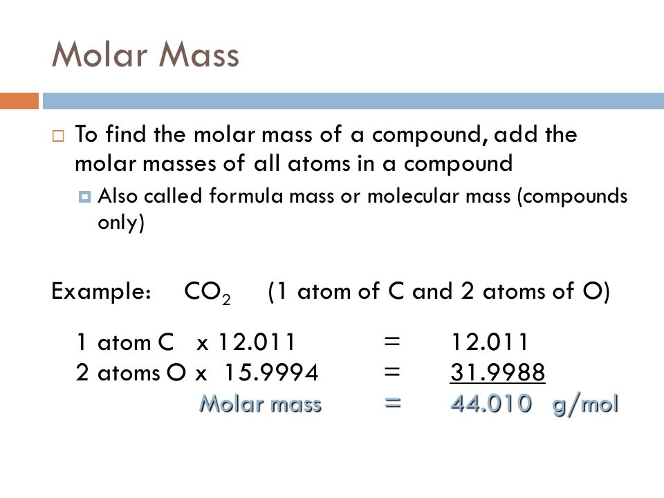 Molar Mass  To find the molar mass of a compound, add the molar masses of all atoms in a compound  Also called formula mass or molecular mass (compo