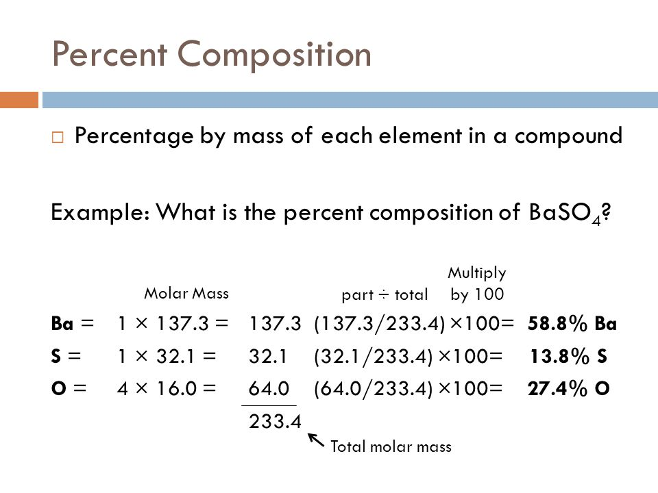 Percent Composition  Percentage by mass of each element in a compound Example: What is the percent composition of BaSO 4 ? Ba = 1 × 137.3 = 137.3(137
