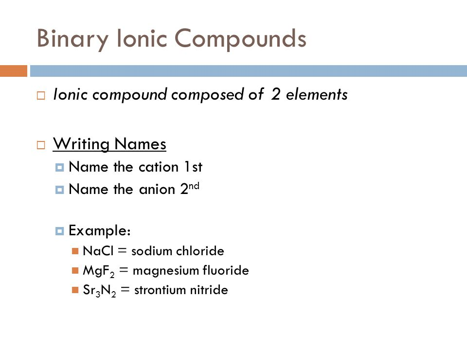 Binary Ionic Compounds  Ionic compound composed of 2 elements  Writing Names  Name the cation 1st  Name the anion 2 nd  Example: NaCl = sodium ch
