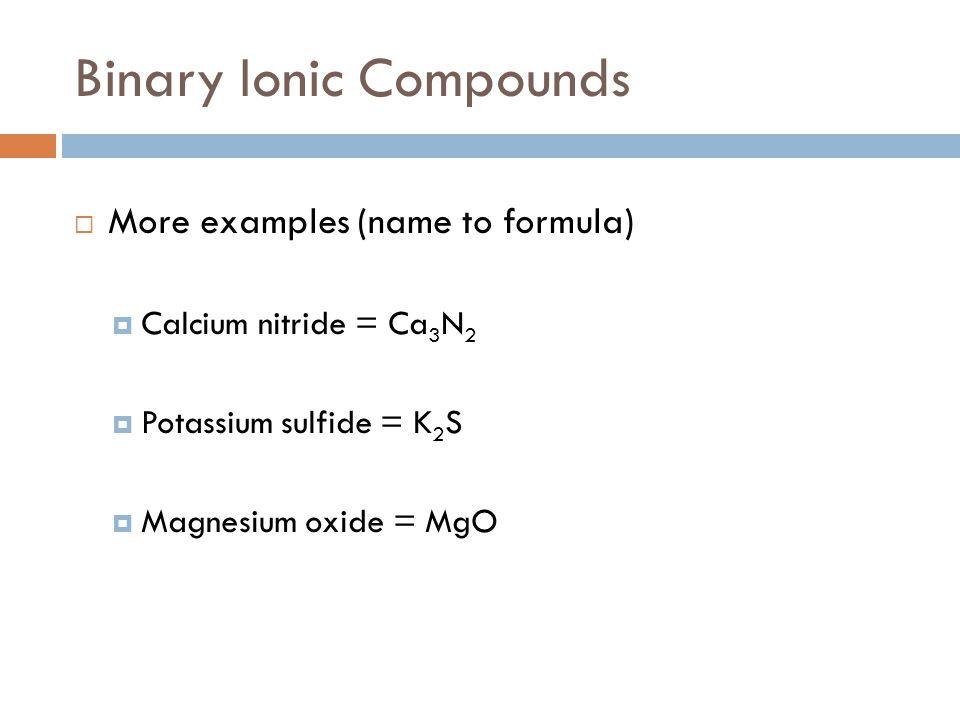 Binary Ionic Compounds  More examples (name to formula)  Calcium nitride = Ca 3 N 2  Potassium sulfide = K 2 S  Magnesium oxide = MgO