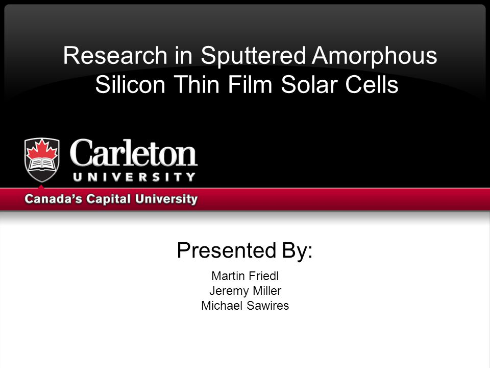 Presented By: Martin Friedl Jeremy Miller Michael Sawires Research in Sputtered Amorphous Silicon Thin Film Solar Cells