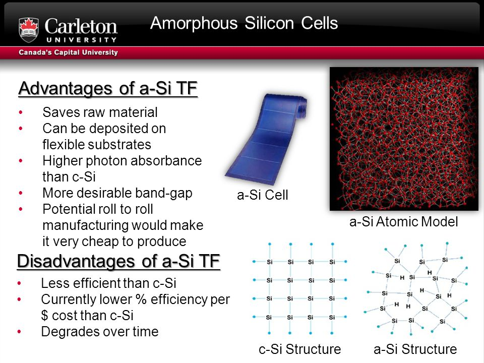 Amorphous Silicon Cells Advantages of a-Si TF Saves raw material Can be deposited on flexible substrates Higher photon absorbance than c-Si More desirable band-gap Potential roll to roll manufacturing would make it very cheap to produce Disadvantages of a-Si TF Less efficient than c-Si Currently lower % efficiency per $ cost than c-Si Degrades over time c-Si Structurea-Si Structure a-Si Atomic Model a-Si Cell