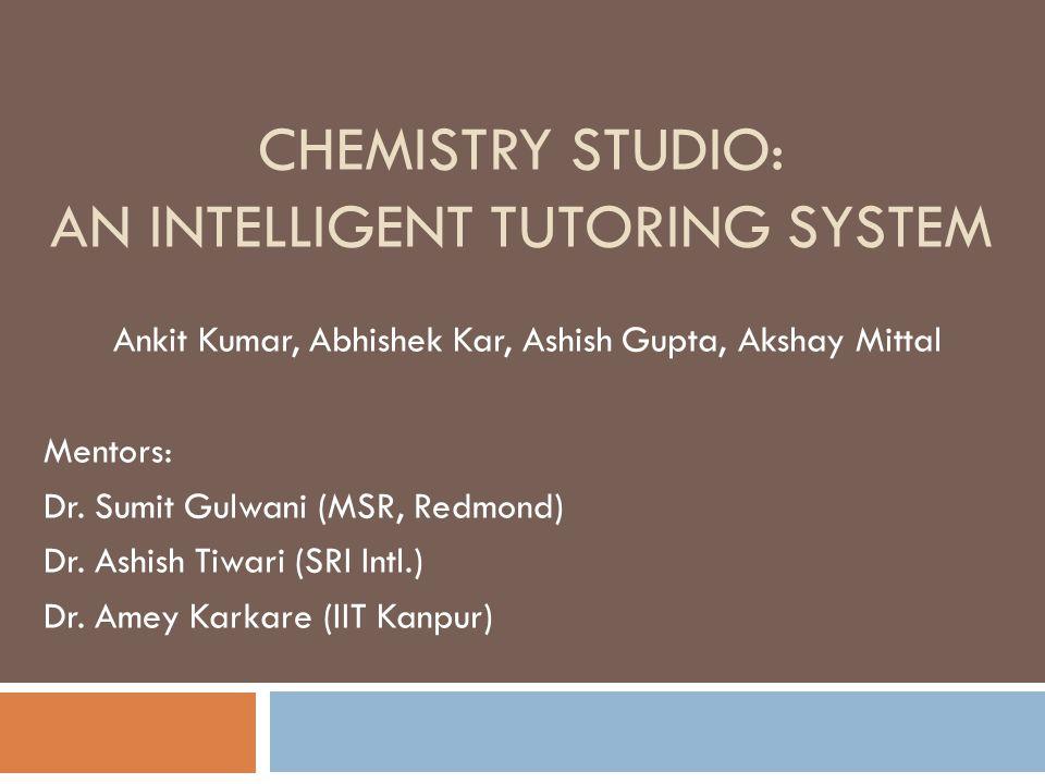 CHEMISTRY STUDIO: AN INTELLIGENT TUTORING SYSTEM Ankit Kumar, Abhishek Kar, Ashish Gupta, Akshay Mittal Mentors: Dr.