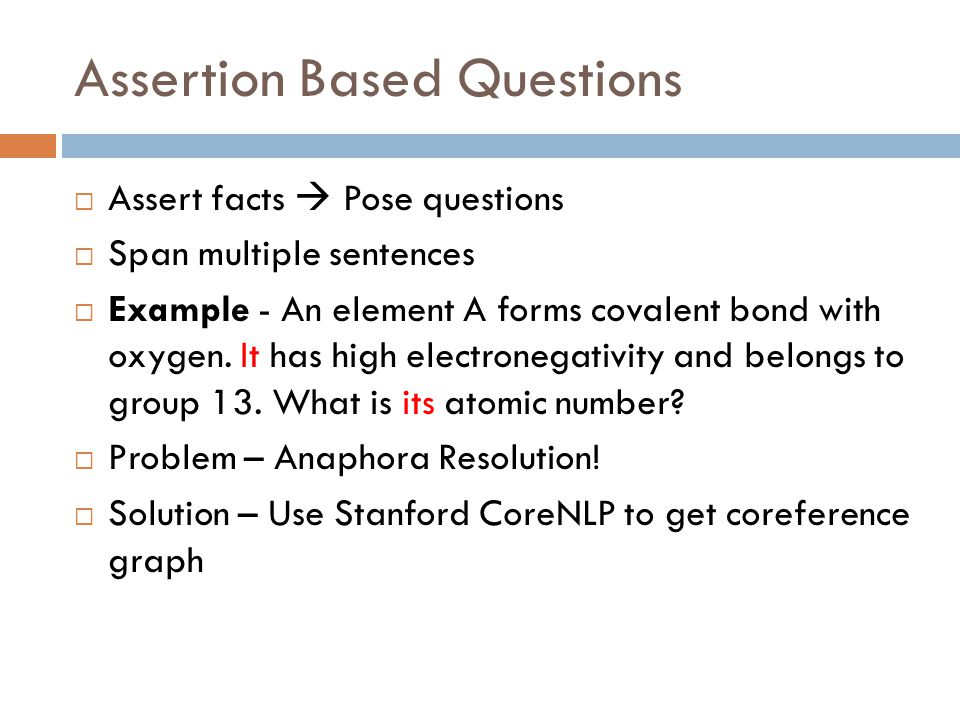 Assertion Based Questions  Assert facts  Pose questions  Span multiple sentences  Example - An element A forms covalent bond with oxygen.