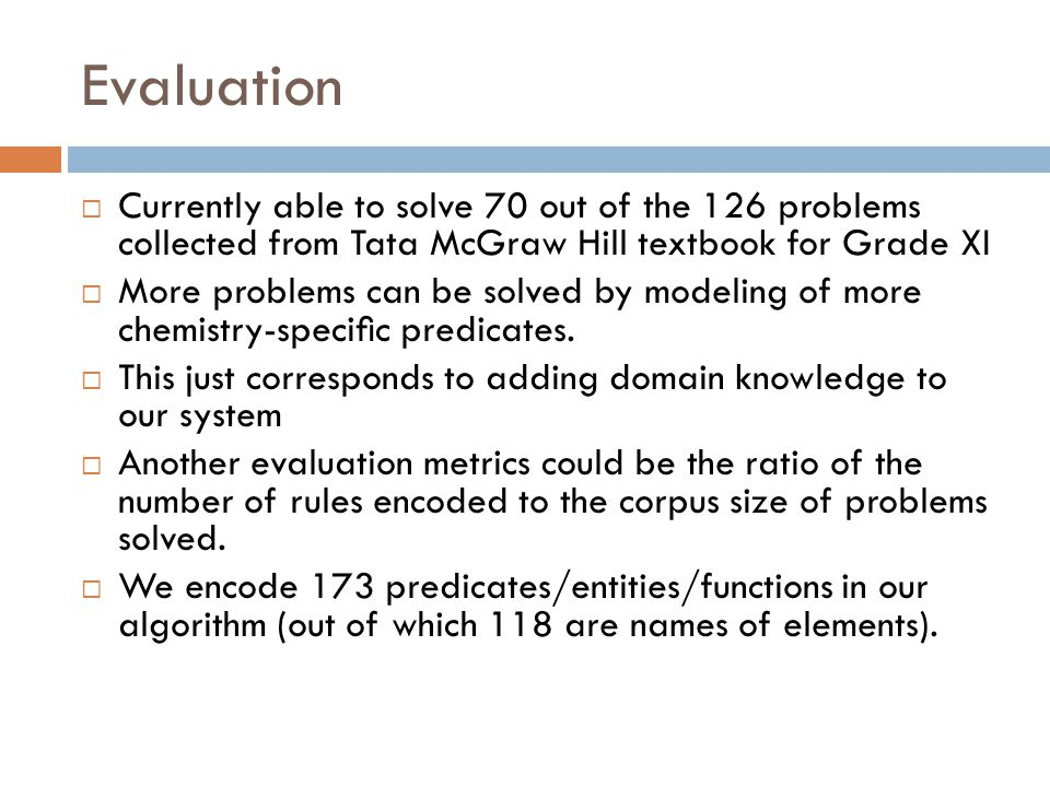 Evaluation  Currently able to solve 70 out of the 126 problems collected from Tata McGraw Hill textbook for Grade XI  More problems can be solved by modeling of more chemistry-specific predicates.