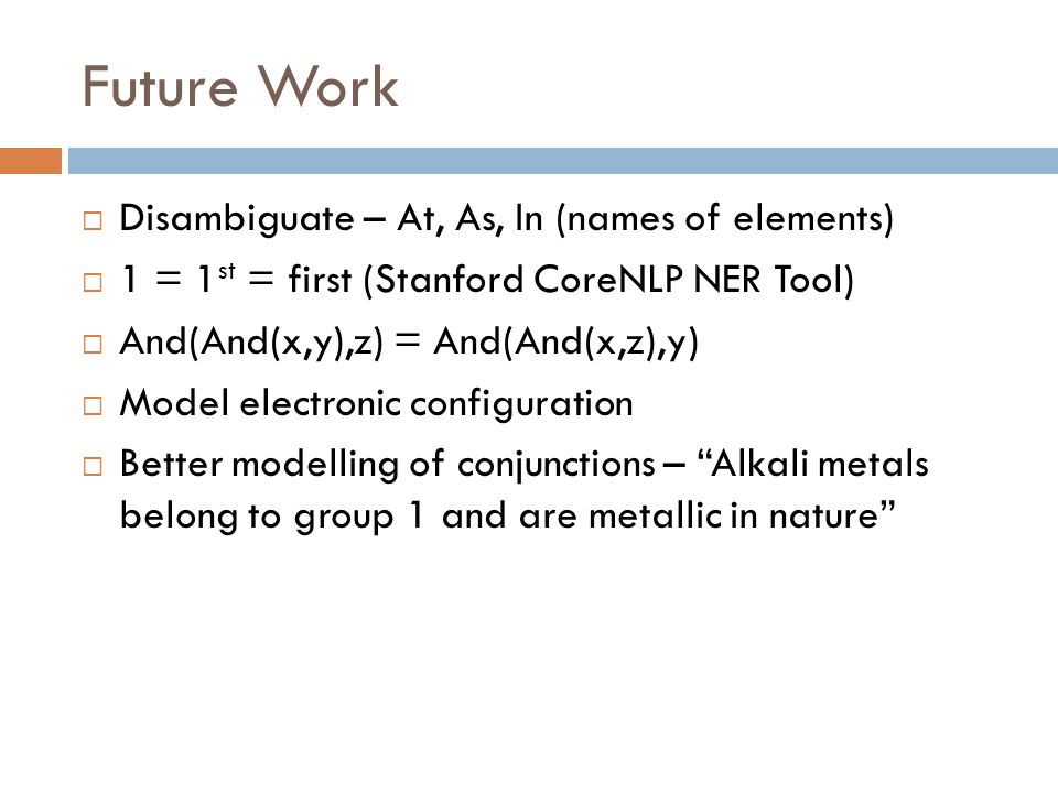 Future Work  Disambiguate – At, As, In (names of elements)  1 = 1 st = first (Stanford CoreNLP NER Tool)  And(And(x,y),z) = And(And(x,z),y)  Model electronic configuration  Better modelling of conjunctions – Alkali metals belong to group 1 and are metallic in nature