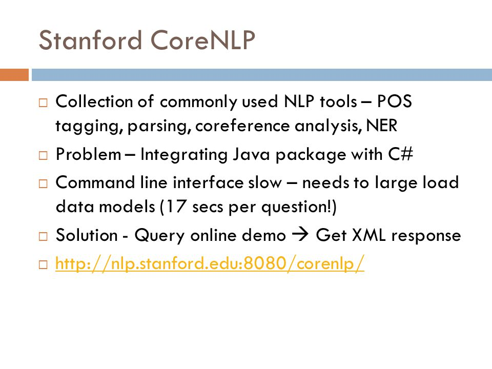 Stanford CoreNLP  Collection of commonly used NLP tools – POS tagging, parsing, coreference analysis, NER  Problem – Integrating Java package with C#  Command line interface slow – needs to large load data models (17 secs per question!)  Solution - Query online demo  Get XML response  http://nlp.stanford.edu:8080/corenlp/ http://nlp.stanford.edu:8080/corenlp/
