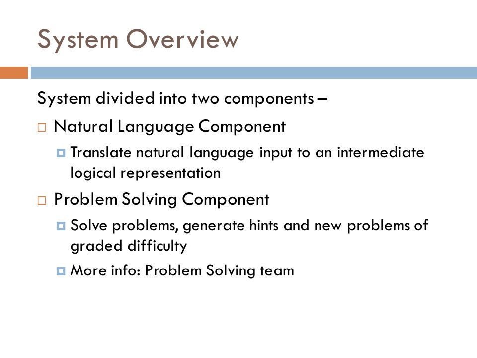 System Overview System divided into two components –  Natural Language Component  Translate natural language input to an intermediate logical representation  Problem Solving Component  Solve problems, generate hints and new problems of graded difficulty  More info: Problem Solving team