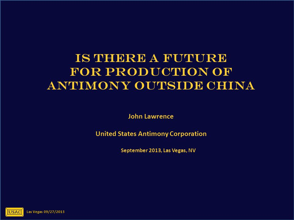 IS THERE A FUTURE FOR PRODUCTION OF ANTIMONY OUTSIDE CHINA John Lawrence United States Antimony Corporation September 2013, Las Vegas, NV Las Vegas 09/27/2013