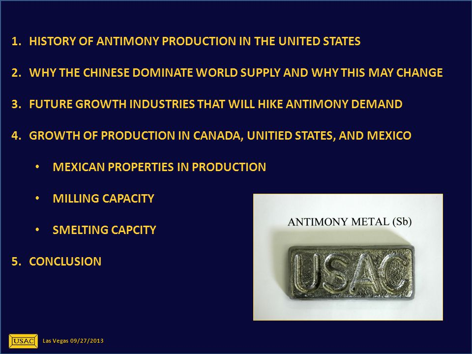 1.HISTORY OF ANTIMONY PRODUCTION IN THE UNITED STATES 2.WHY THE CHINESE DOMINATE WORLD SUPPLY AND WHY THIS MAY CHANGE 3.FUTURE GROWTH INDUSTRIES THAT WILL HIKE ANTIMONY DEMAND 4.GROWTH OF PRODUCTION IN CANADA, UNITIED STATES, AND MEXICO MEXICAN PROPERTIES IN PRODUCTION MILLING CAPACITY SMELTING CAPCITY 5.CONCLUSION Las Vegas 09/27/2013