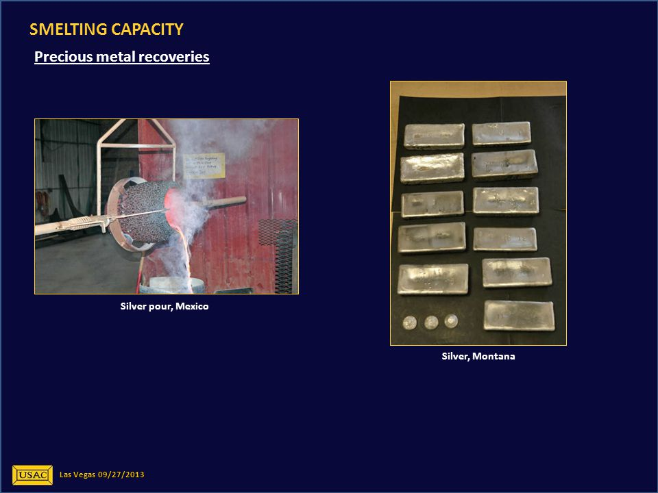 Las Vegas 09/27/2013 SMELTING CAPACITY Precious metal recoveries Silver pour, Mexico Silver, Montana