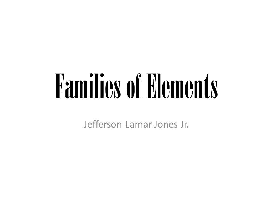 Families of Elements Jefferson Lamar Jones Jr.