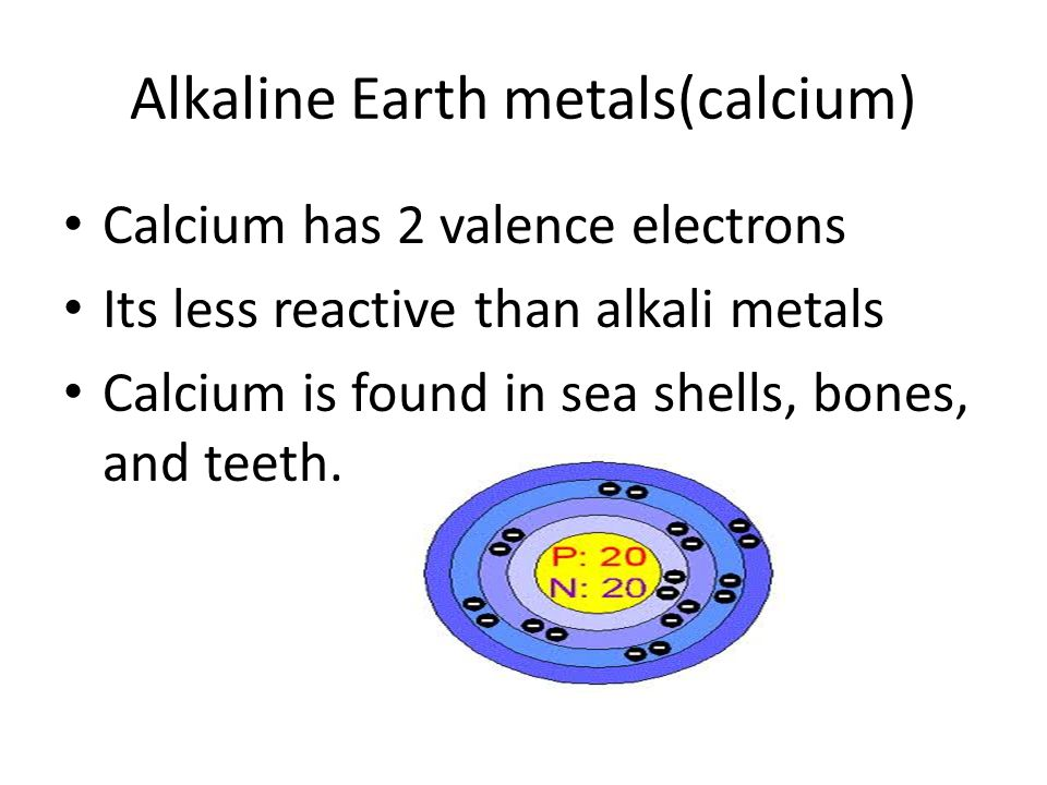 Alkaline Earth metals(calcium) Calcium has 2 valence electrons Its less reactive than alkali metals Calcium is found in sea shells, bones, and teeth.