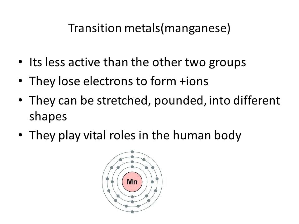 Transition metals(manganese) Its less active than the other two groups They lose electrons to form +ions They can be stretched, pounded, into different shapes They play vital roles in the human body