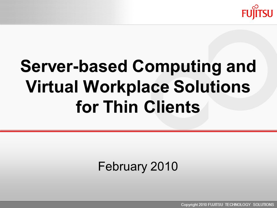 February 2010 Server-based Computing and Virtual Workplace Solutions for Thin Clients Copyright 2010 FUJITSU TECHNOLOGY SOLUTIONS