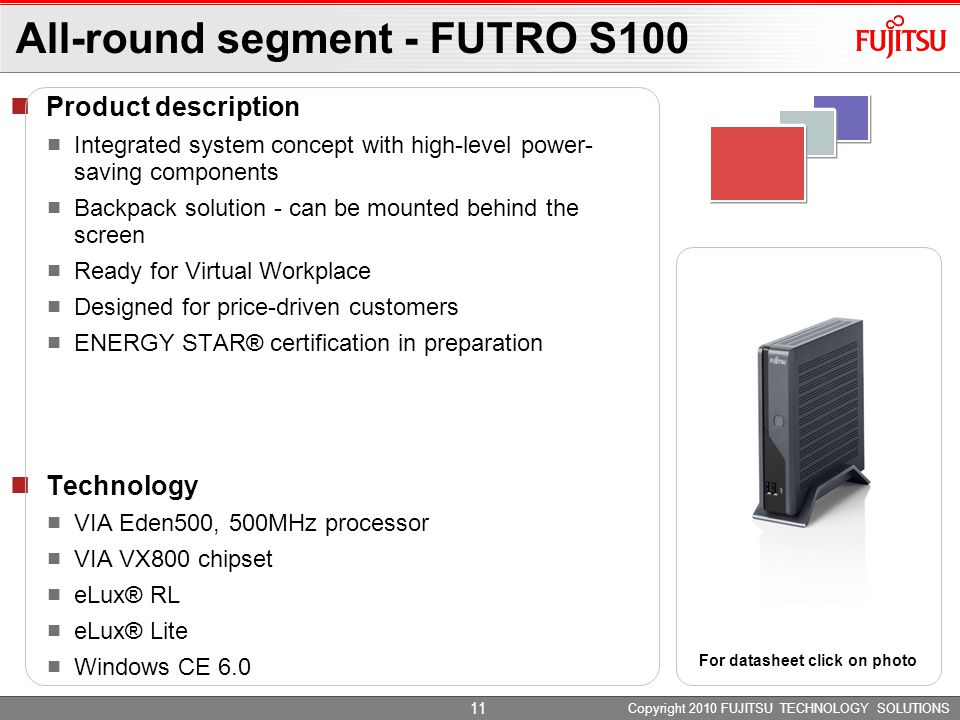 Copyright 2010 FUJITSU TECHNOLOGY SOLUTIONS Product description Integrated system concept with high-level power- saving components Backpack solution - can be mounted behind the screen Ready for Virtual Workplace Designed for price-driven customers ENERGY STAR® certification in preparation Technology VIA Eden500, 500MHz processor VIA VX800 chipset eLux® RL eLux® Lite Windows CE 6.0 All-round segment - FUTRO S100 For datasheet click on photo 11