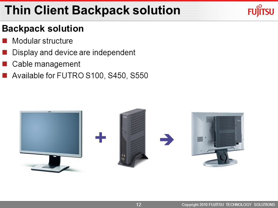 Thin Client Backpack solution Backpack solution Modular structure Display and device are independent Cable management Available for FUTRO S100, S450, S550 Copyright 2010 FUJITSU TECHNOLOGY SOLUTIONS +  12