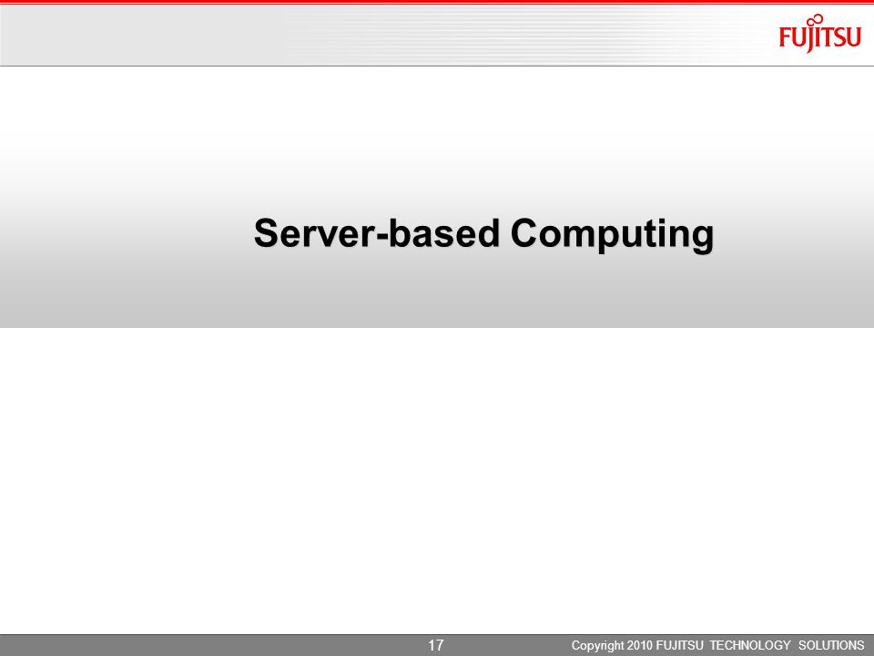Server-based Computing Copyright 2010 FUJITSU TECHNOLOGY SOLUTIONS 17