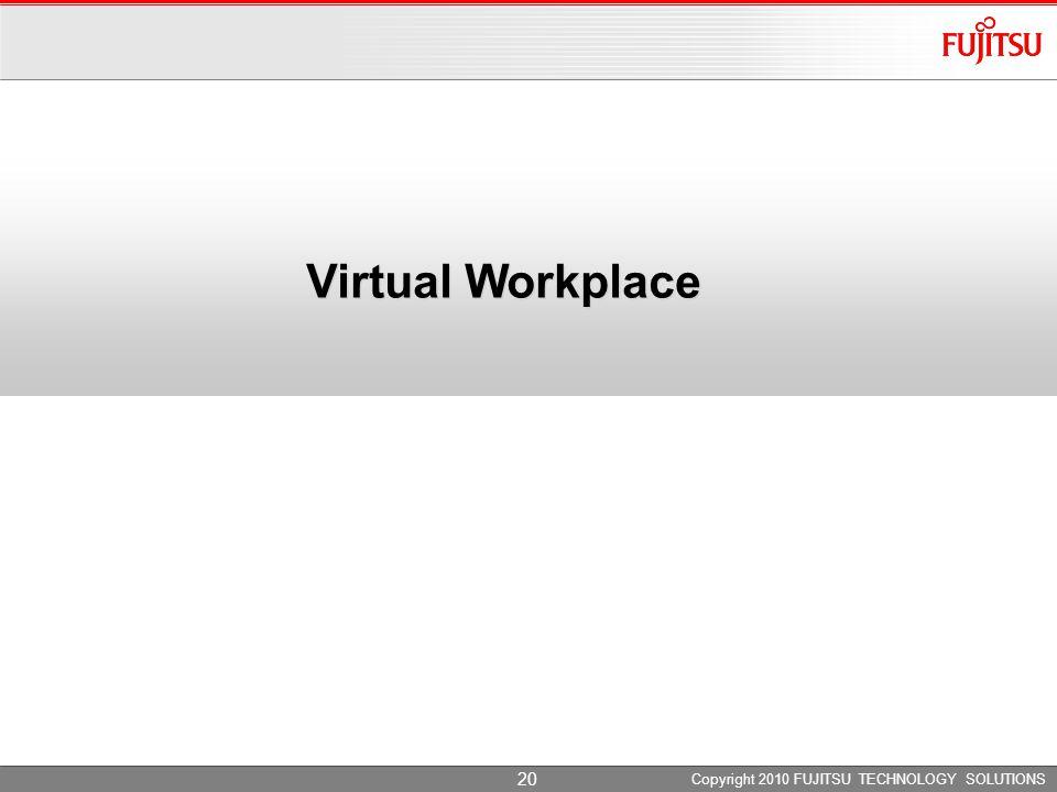 Virtual Workplace Copyright 2010 FUJITSU TECHNOLOGY SOLUTIONS 20