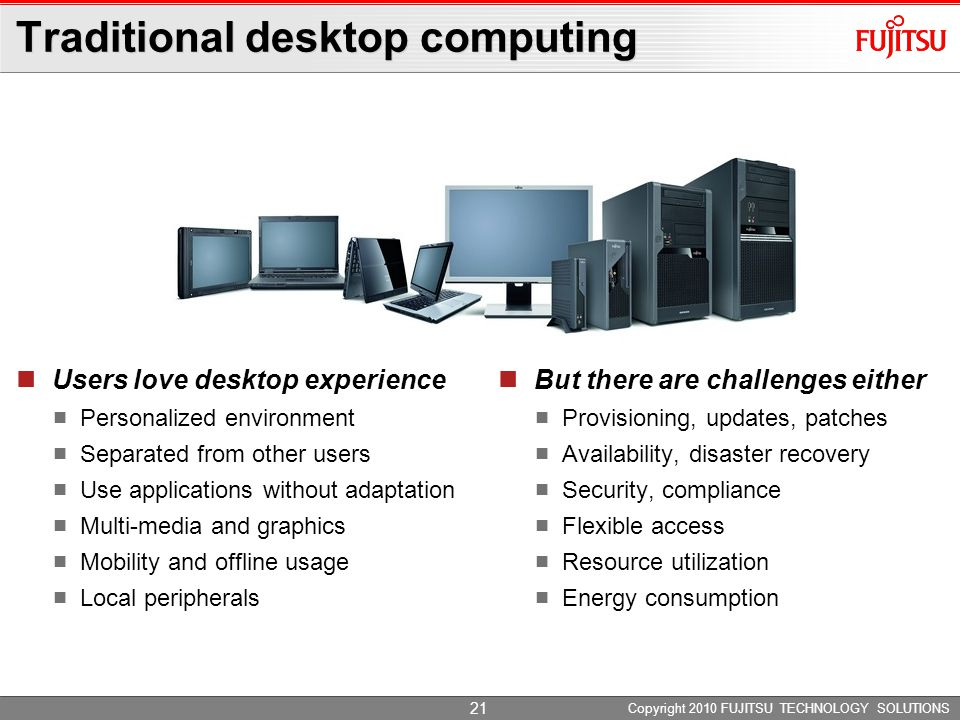 Copyright 2010 FUJITSU TECHNOLOGY SOLUTIONS Traditional desktop computing Users love desktop experience Personalized environment Separated from other users Use applications without adaptation Multi-media and graphics Mobility and offline usage Local peripherals But there are challenges either Provisioning, updates, patches Availability, disaster recovery Security, compliance Flexible access Resource utilization Energy consumption 21