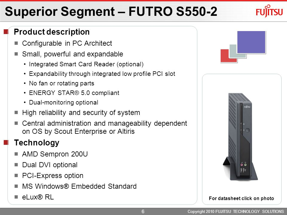 Copyright 2010 FUJITSU TECHNOLOGY SOLUTIONS Product description Configurable in PC Architect Small, powerful and expandable Integrated Smart Card Reader (optional) Expandability through integrated low profile PCI slot No fan or rotating parts ENERGY STAR® 5.0 compliant Dual-monitoring optional High reliability and security of system Central administration and manageability dependent on OS by Scout Enterprise or Altiris Technology AMD Sempron 2100+ MS Windows® Embedded Standard eLux® RL Superior Segment – FUTRO S550 For datasheet click on photo 7