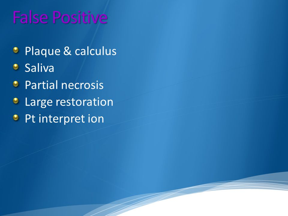 False Positive Plaque & calculus Saliva Partial necrosis Large restoration Pt interpret ion