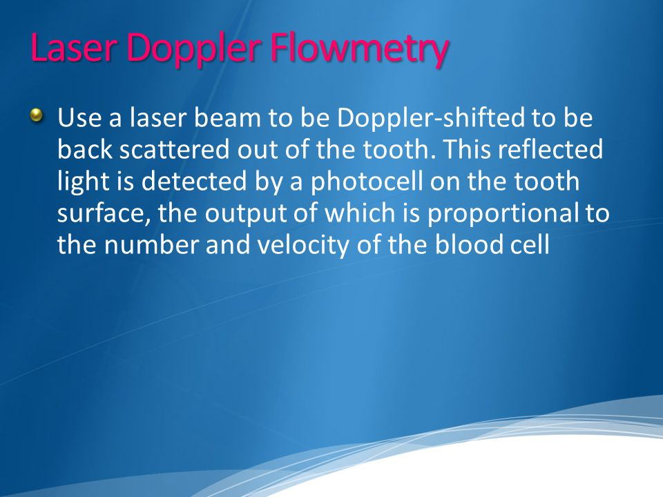 Laser Doppler Flowmetry Use a laser beam to be Doppler-shifted to be back scattered out of the tooth. This reflected light is detected by a photocell