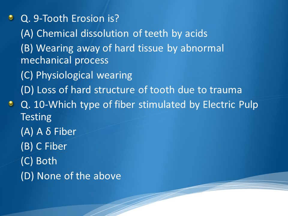 Q. 9-Tooth Erosion is? (A) Chemical dissolution of teeth by acids (B) Wearing away of hard tissue by abnormal mechanical process (C) Physiological wea