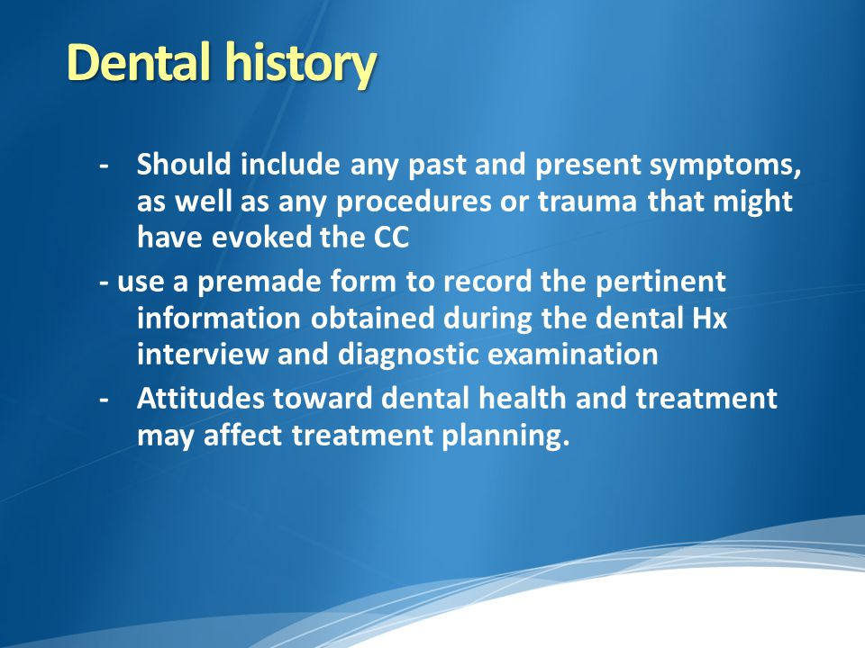 Dental history -Should include any past and present symptoms, as well as any procedures or trauma that might have evoked the CC - use a premade form t