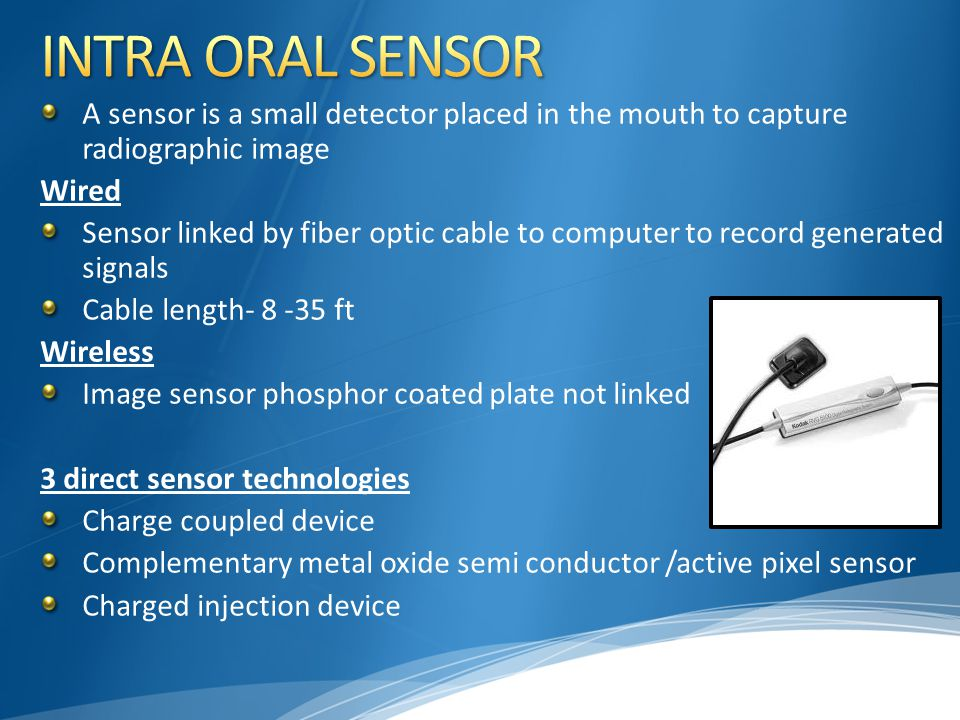 A sensor is a small detector placed in the mouth to capture radiographic image Wired Sensor linked by fiber optic cable to computer to record generate