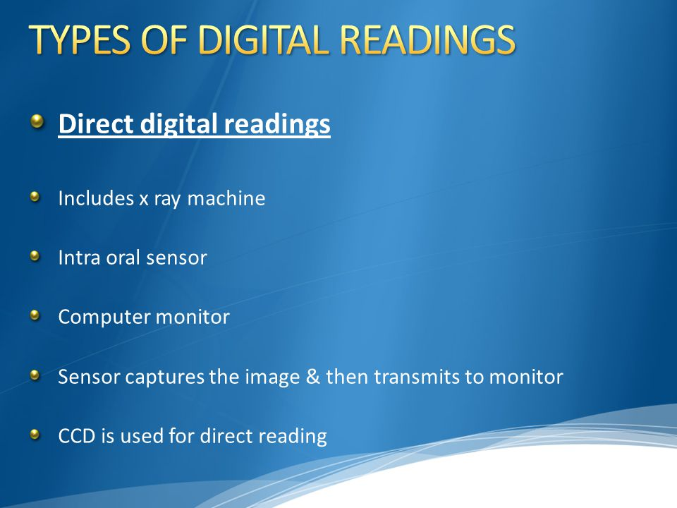 Direct digital readings Includes x ray machine Intra oral sensor Computer monitor Sensor captures the image & then transmits to monitor CCD is used fo