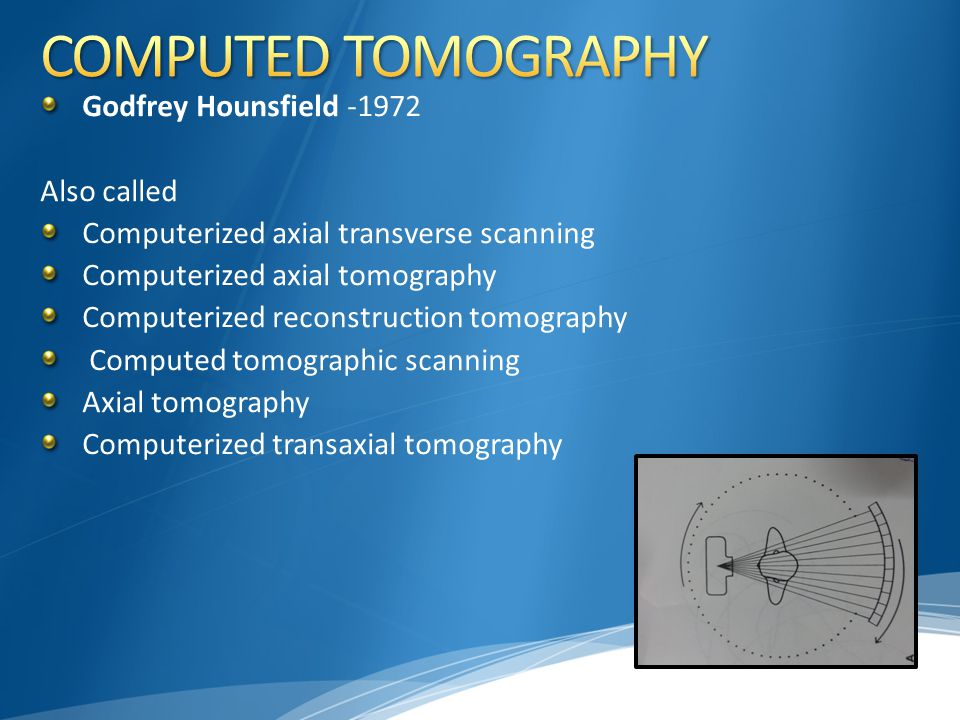 Godfrey Hounsfield -1972 Also called Computerized axial transverse scanning Computerized axial tomography Computerized reconstruction tomography Compu