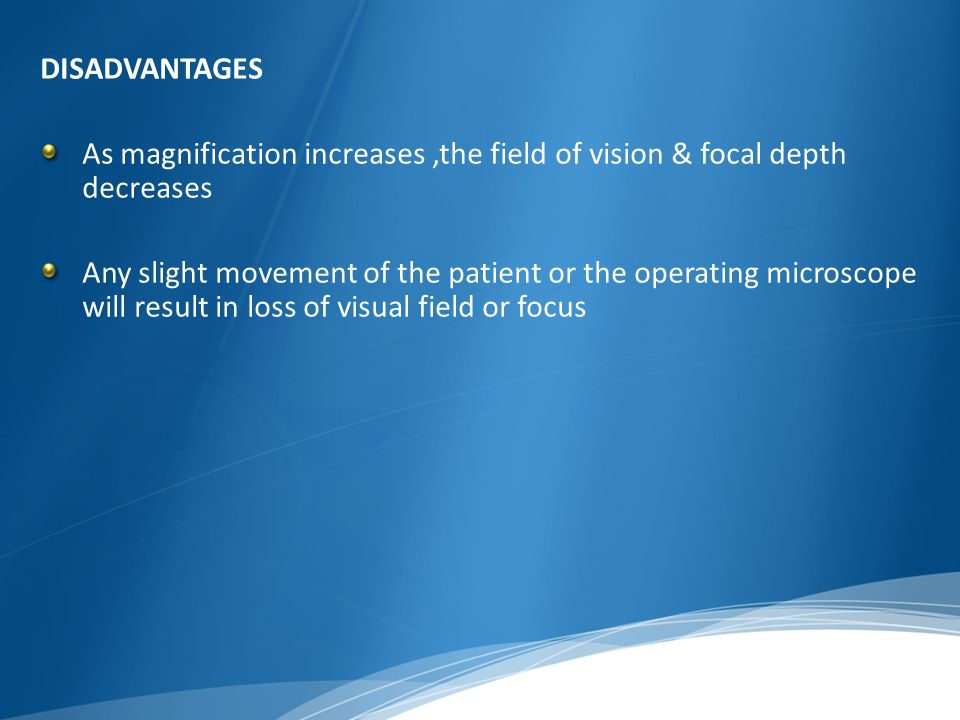 DISADVANTAGES As magnification increases,the field of vision & focal depth decreases Any slight movement of the patient or the operating microscope wi