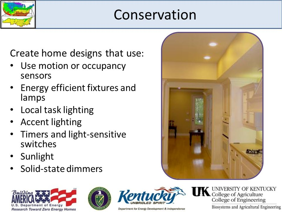 Conservation Create home designs that use : Use motion or occupancy sensors Energy efficient fixtures and lamps Local task lighting Accent lighting Timers and light-sensitive switches Sunlight Solid-state dimmers