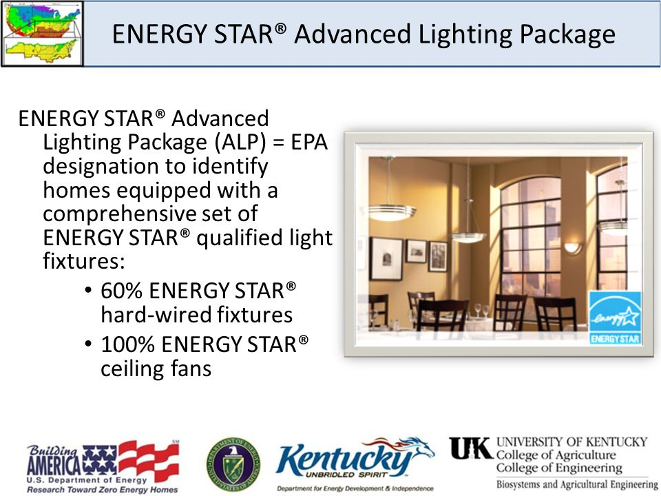 ENERGY STAR® Advanced Lighting Package ENERGY STAR® Advanced Lighting Package (ALP) = EPA designation to identify homes equipped with a comprehensive set of ENERGY STAR® qualified light fixtures: 60% ENERGY STAR® hard-wired fixtures 100% ENERGY STAR® ceiling fans