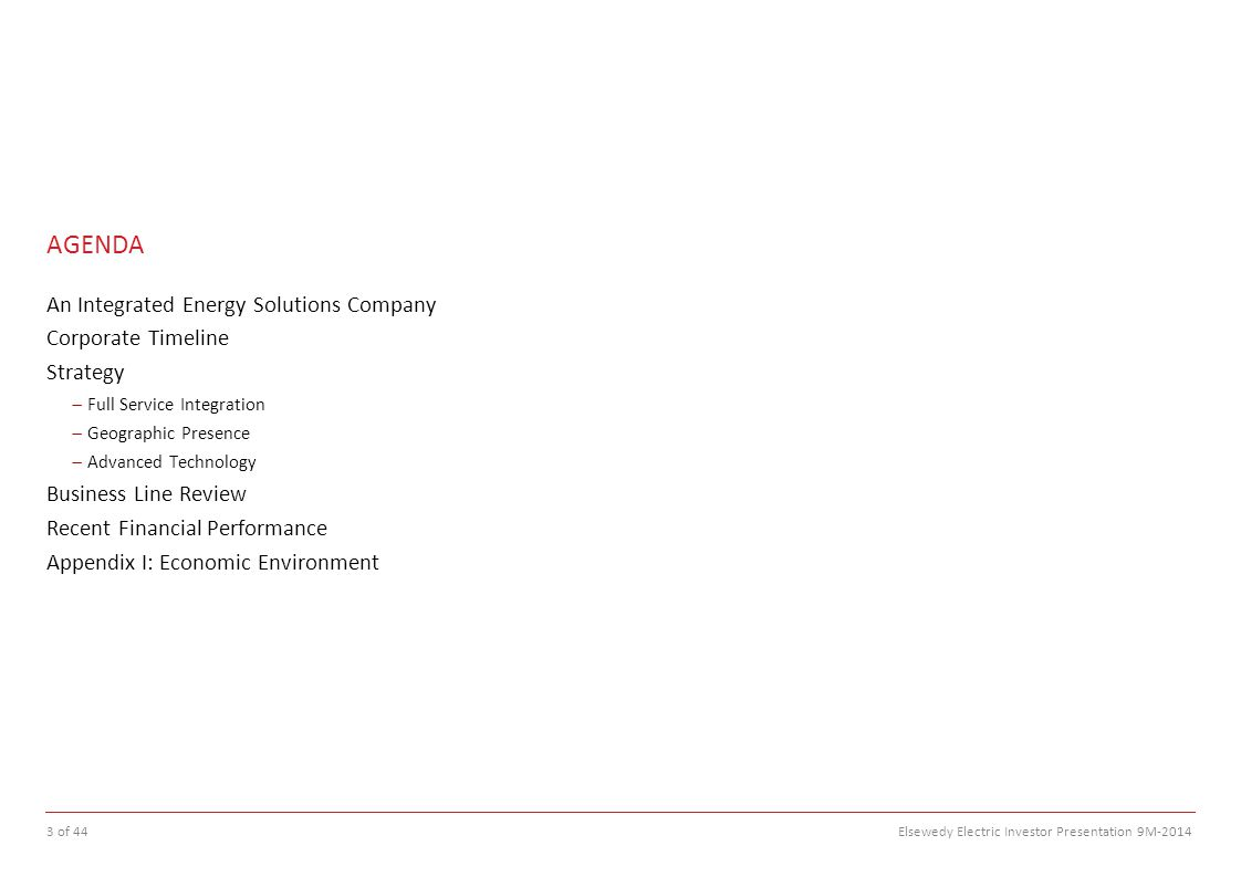 AGENDA An Integrated Energy Solutions Company Corporate Timeline Strategy  Full Service Integration  Geographic Presence  Advanced Technology Business Line Review Recent Financial Performance Appendix I: Economic Environment 3 of 44 Elsewedy Electric Investor Presentation 9M-2014