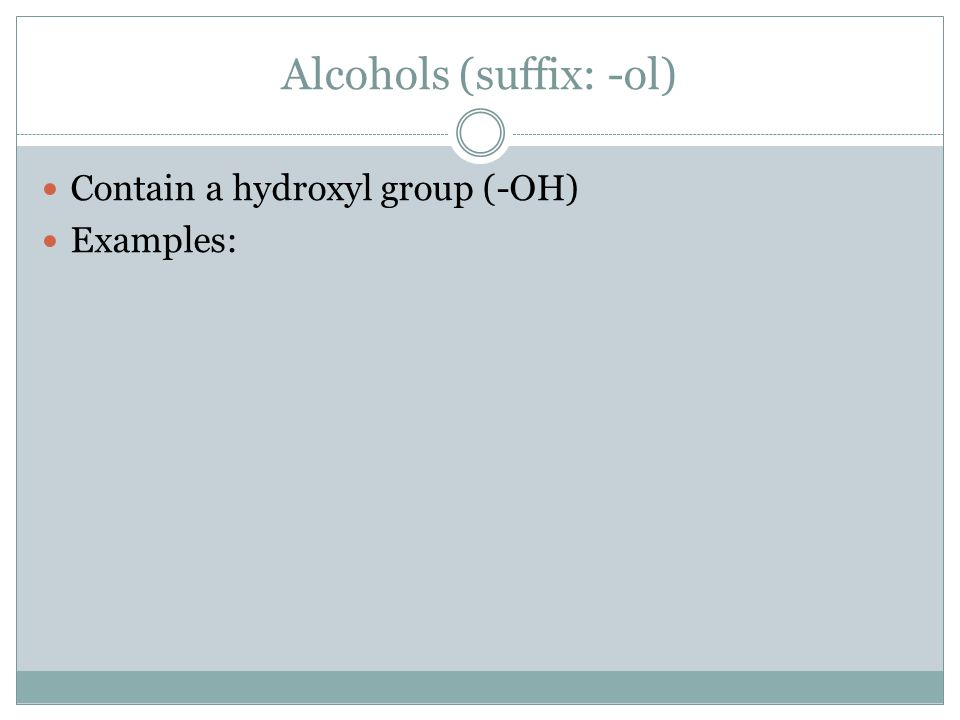 Alcohols (suffix: -ol) Contain a hydroxyl group (-OH) Examples: