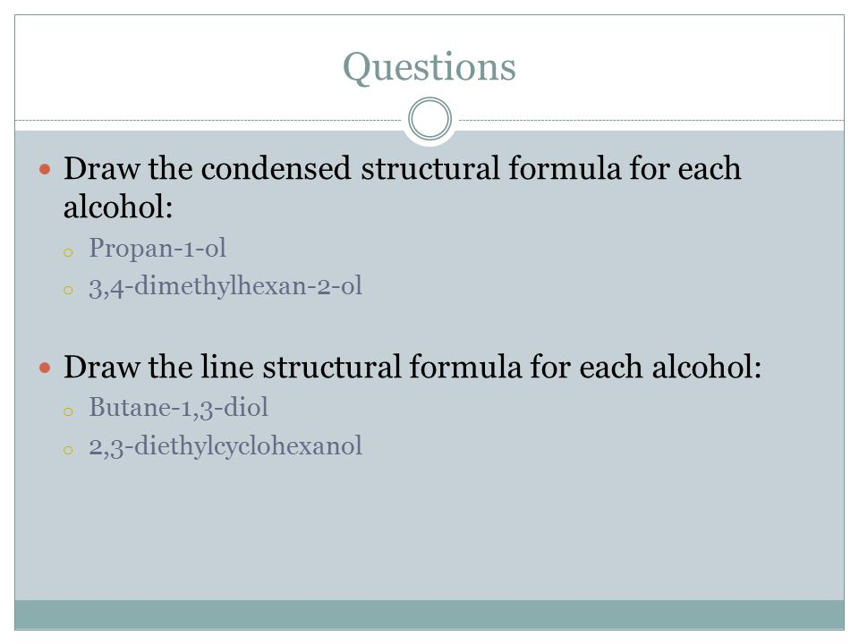 Questions Draw the condensed structural formula for each alcohol: o Propan-1-ol o 3,4-dimethylhexan-2-ol Draw the line structural formula for each alcohol: o Butane-1,3-diol o 2,3-diethylcyclohexanol
