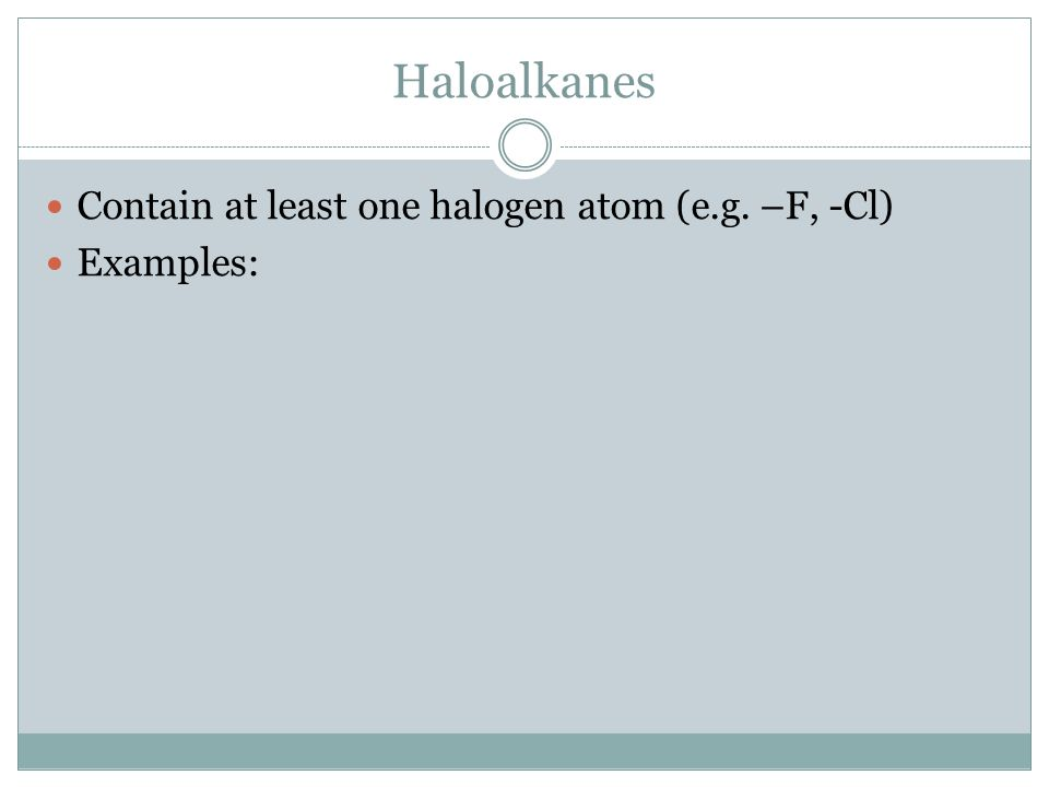 Haloalkanes Contain at least one halogen atom (e.g. –F, -Cl) Examples: