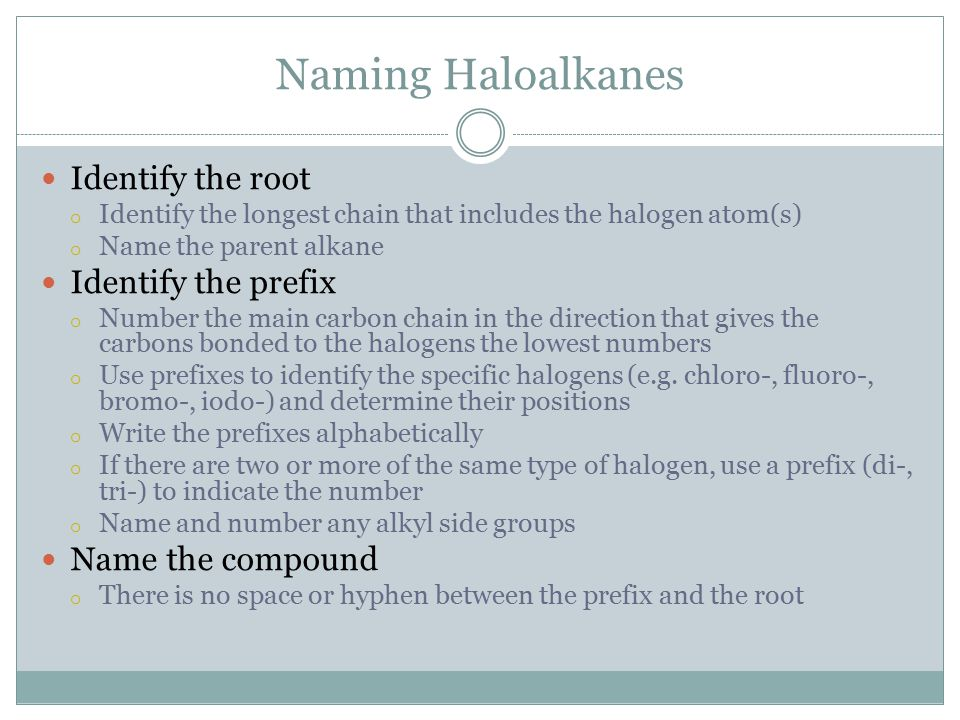 Naming Haloalkanes Identify the root o Identify the longest chain that includes the halogen atom(s) o Name the parent alkane Identify the prefix o Number the main carbon chain in the direction that gives the carbons bonded to the halogens the lowest numbers o Use prefixes to identify the specific halogens (e.g.