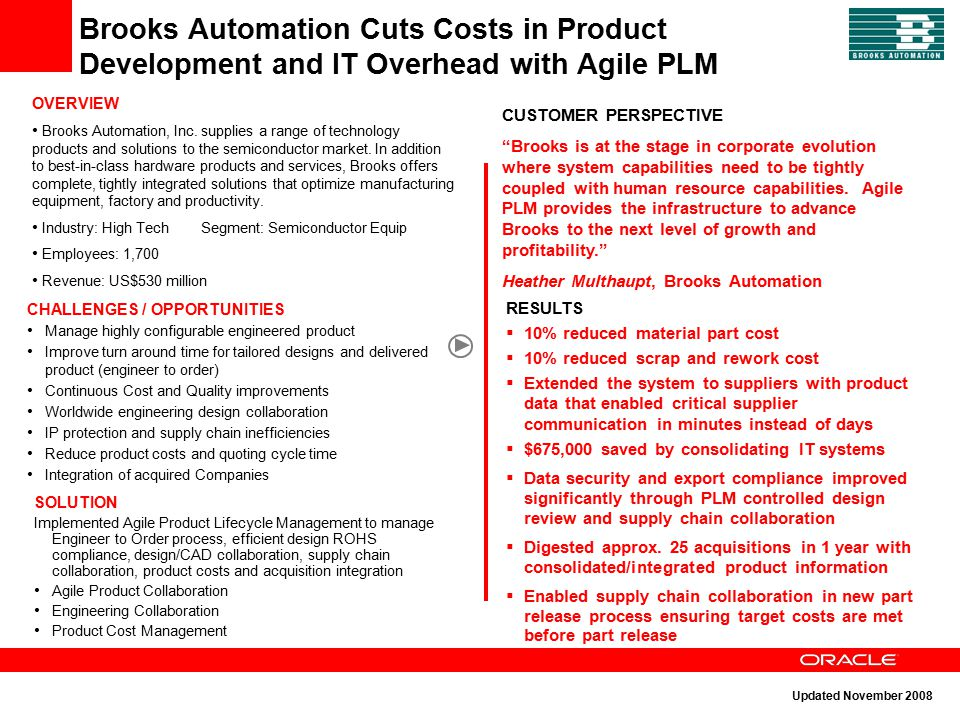 Brooks Automation Cuts Costs in Product Development and IT Overhead with Agile PLM OVERVIEW Brooks Automation, Inc. supplies a range of technology pro