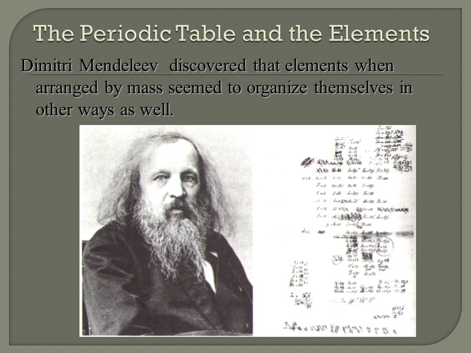 Dimitri Mendeleev discovered that elements when arranged by mass seemed to organize themselves in other ways as well.